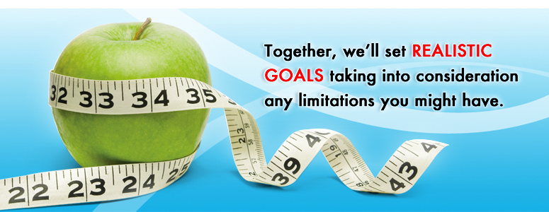 Together, we'll set REALISTIC GOALS taking into consideration any limitations you might have.